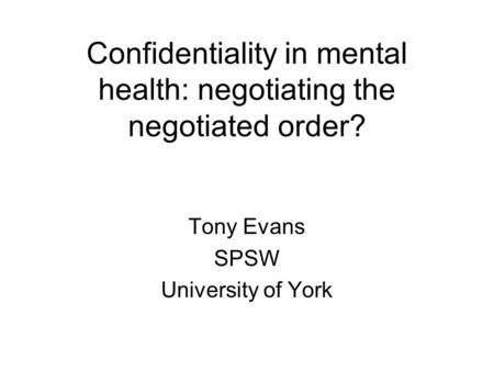 Confidentiality in mental health: negotiating the negotiated order? Tony Evans SPSW University of York.
