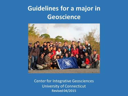 Guidelines for a major in Geoscience Center for Integrative Geosciences University of Connecticut Revised 04/2015.