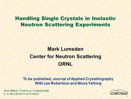 O AK R IDGE N ATIONAL L ABORATORY U. S. D EPARTMENT OF E NERGY 1 Handling Single Crystals in Inelastic Neutron Scattering Experiments Mark Lumsden Center.