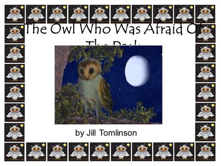 The Owl Who Was Afraid Of The Dark by Jill Tomlinson.