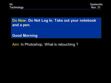 Do Now: Do Not Log In. Take out your notebook and a pen. Good Morning Do Now: Do Not Log In. Take out your notebook and a pen. Good Morning Aim: In Photoshop,