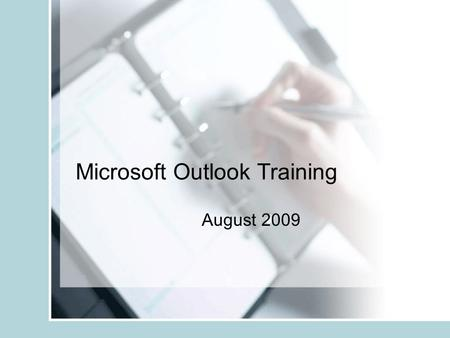 Microsoft Outlook Training August 2009. Agenda Calendar functions –Appointments –Reminders –Notes –Tasks –Layout changes Email Functions –Organization.