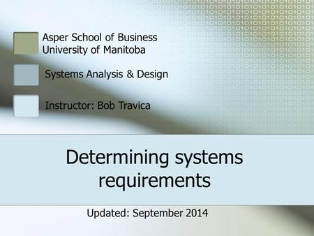 Asper School of Business University of Manitoba Systems Analysis & Design Instructor: Bob Travica Determining systems requirements Updated: September 2014.