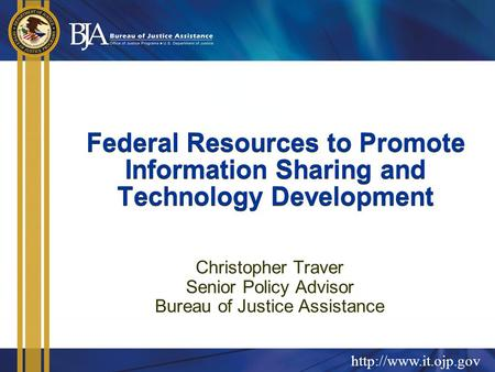 Federal Resources to Promote Information Sharing and Technology Development Christopher Traver Senior Policy Advisor Bureau of Justice.