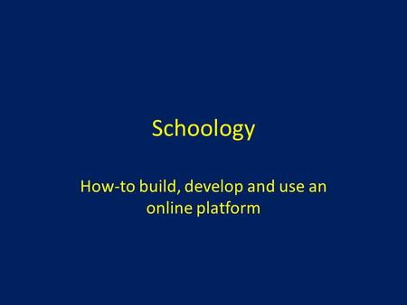 Schoology How-to build, develop and use an online platform.