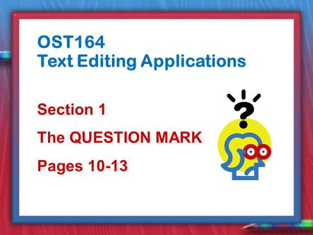 Section 1 The QUESTION MARK Pages 10-13 OST164 Text Editing Applications.