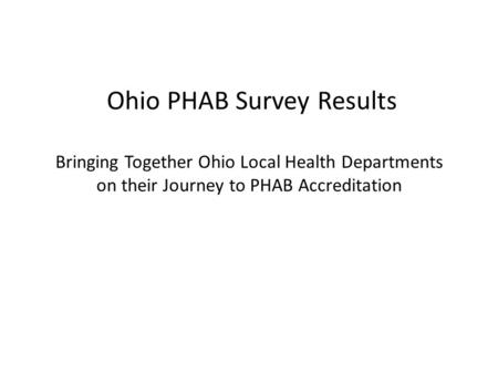 Ohio PHAB Survey Results Bringing Together Ohio Local Health Departments on their Journey to PHAB Accreditation.