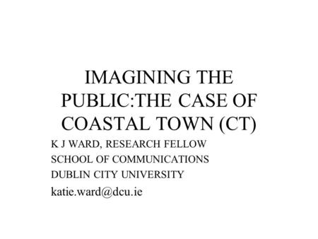 IMAGINING THE PUBLIC:THE CASE OF COASTAL TOWN (CT) K J WARD, RESEARCH FELLOW SCHOOL OF COMMUNICATIONS DUBLIN CITY UNIVERSITY