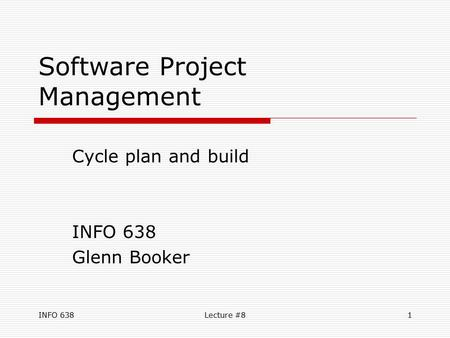 INFO 638Lecture #81 Software Project Management Cycle plan and build INFO 638 Glenn Booker.