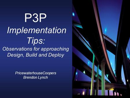 P3P Implementation Tips : Observations for approaching Design, Build and Deploy PricewaterhouseCoopers Brendon Lynch.