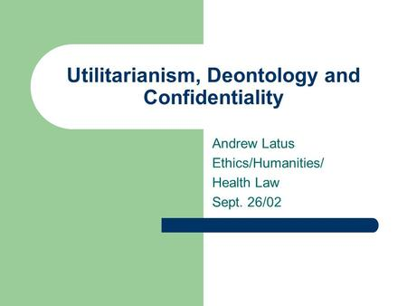 Utilitarianism, Deontology and Confidentiality Andrew Latus Ethics/Humanities/ Health Law Sept. 26/02.