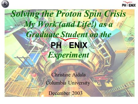 Columbia University Christine Aidala December 2003 Solving the Proton Spin Crisis My Work (and Life!) as a Graduate Student on the Experiment.