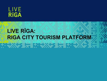 LIVE RĪGA: RIGA CITY TOURISM PLATFORM. November 5, 2009 Page 2 LIVE RĪGA IS … LIVE RĪGA is a platform for activities, campaigns and sponsoring to promote.