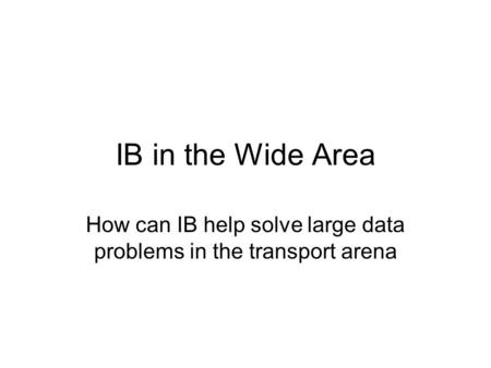 IB in the Wide Area How can IB help solve large data problems in the transport arena.
