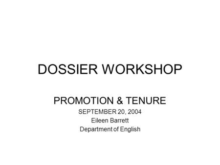 DOSSIER WORKSHOP PROMOTION & TENURE SEPTEMBER 20, 2004 Eileen Barrett Department of English.