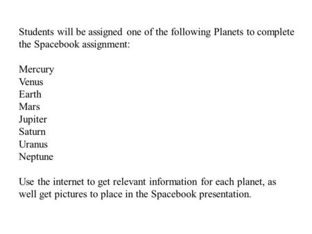 Students will be assigned one of the following Planets to complete the Spacebook assignment: Mercury Venus Earth Mars Jupiter Saturn Uranus Neptune Use.