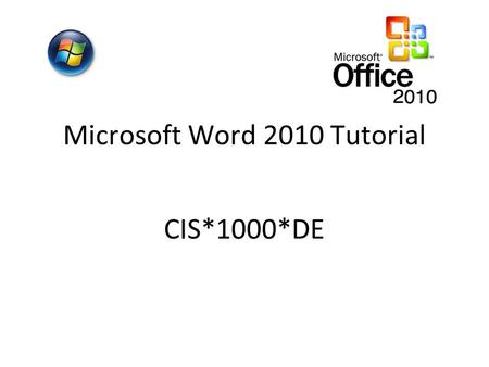 Microsoft Word 2010 Tutorial CIS*1000*DE. Open Microsoft Word 2010 START PROGRAMS Double click on the ICON on desktop OR Microsoft Office 2010 Microsoft.