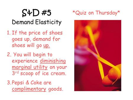 S&D #5 Demand Elasticity *Quiz on Thursday* 1.If the price of shoes goes up, demand for shoes will go up. 2. You will begin to experience diminishing marginal.