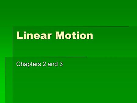 Linear Motion Chapters 2 and 3. Some Terms  Motion  A change in position over time  Vector quantity  A factor with magnitude and direction  Scalar.