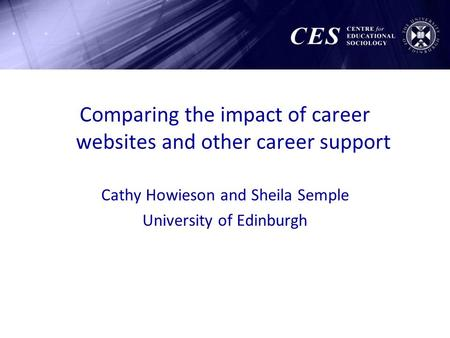Comparing the impact of career websites and other career support Cathy Howieson and Sheila Semple University of Edinburgh.