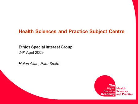 Health Sciences and Practice Subject Centre Ethics Special Interest Group 24 th April 2009 Helen Allan, Pam Smith.