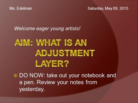 Welcome eager young artists! Ms. Edelman Saturday, May 09, 2015  DO NOW: take out your notebook and a pen. Review your notes from yesterday.
