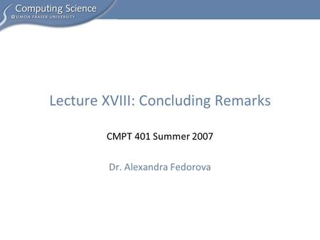 CMPT 401 Summer 2007 Dr. Alexandra Fedorova Lecture XVIII: Concluding Remarks.