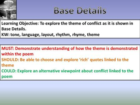 Base Details Learning Objective: To explore the theme of conflict as it is shown in Base Details. KW: tone, language, layout, rhythm, rhyme, theme MUST:
