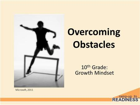 Overcoming Obstacles 10 th Grade: Growth Mindset Microsoft, 2011.