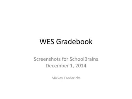 WES Gradebook Screenshots for SchoolBrains December 1, 2014 Mickey Fredericks.