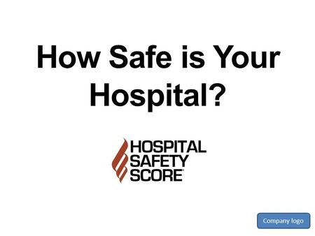 How Safe is Your Hospital? Company logo. Hospital Safety Aren't all hospitals safe places? What can happen? What does a safe hospital look like? And most.