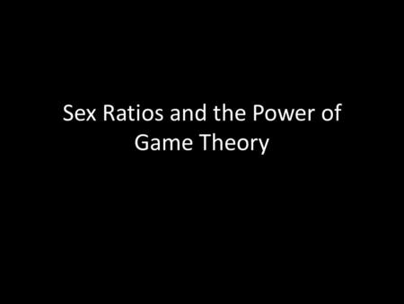 Sex Ratios and the Power of Game Theory. The sex ratio is the ratio of males to females in a population.