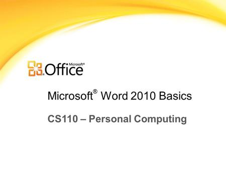 Microsoft ® Word 2010 Basics CS110 – Personal Computing.