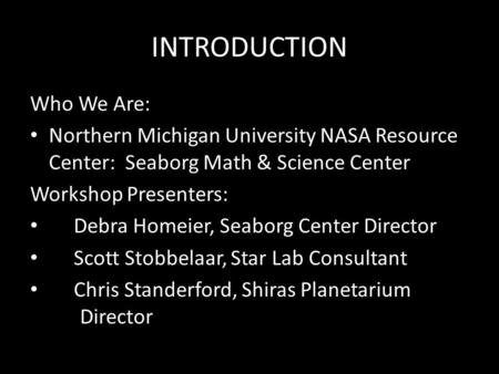 INTRODUCTION Who We Are: Northern Michigan University NASA Resource Center: Seaborg Math & Science Center Workshop Presenters: Debra Homeier, Seaborg Center.