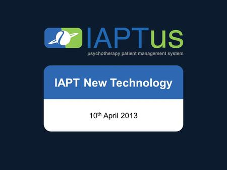 IAPT New Technology 10 th April 2013. Mayden IAPTus.