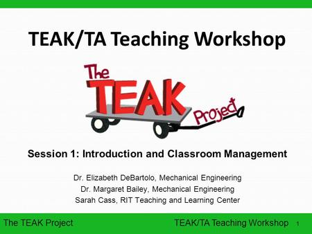 The TEAK Project 1 TEAK/TA Teaching Workshop Session 1: Introduction and Classroom Management Dr. Elizabeth DeBartolo, Mechanical Engineering Dr. Margaret.
