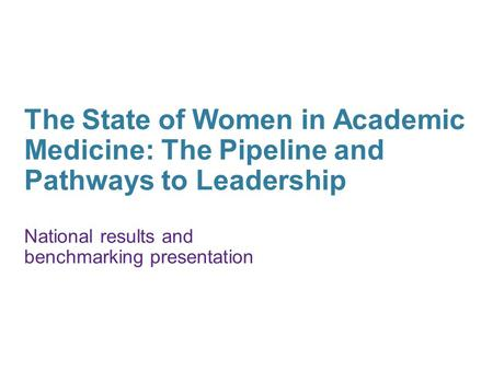 The State of Women in Academic Medicine: The Pipeline and Pathways to Leadership National results and benchmarking presentation.