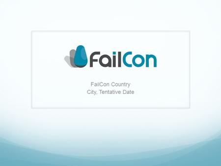 FailCon Country City, Tentative Date. My Mission Let us know why you think FailCon is important, especially for your city or country specifically. What.