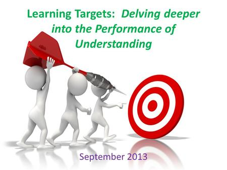Learning Targets: Delving deeper into the Performance of Understanding September 2013.