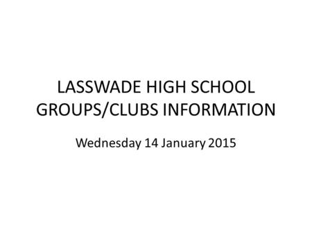 LASSWADE HIGH SCHOOL GROUPS/CLUBS INFORMATION Wednesday 14 January 2015.