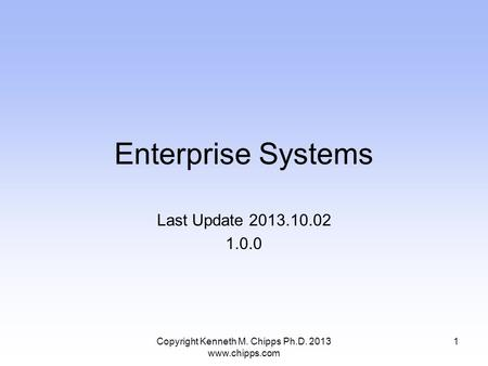 Enterprise Systems Last Update 2013.10.02 1.0.0 Copyright Kenneth M. Chipps Ph.D. 2013 www.chipps.com 1.