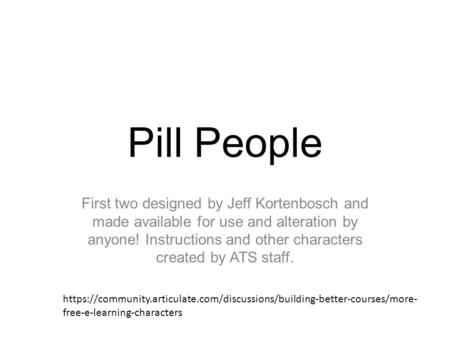 Pill People First two designed by Jeff Kortenbosch and made available for use and alteration by anyone! Instructions and other characters created by ATS.