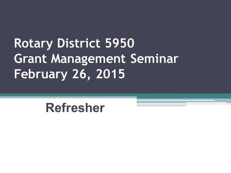 Rotary District 5950 Grant Management Seminar February 26, 2015 Refresher.