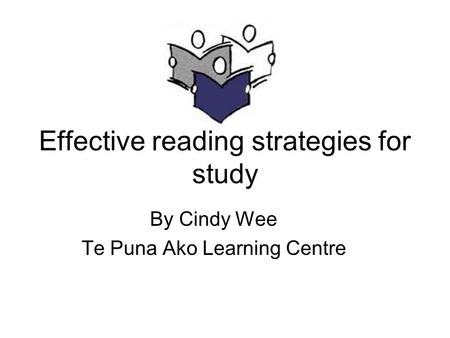 Effective reading strategies for study By Cindy Wee Te Puna Ako Learning Centre.
