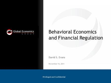 Behavioral Economics and Financial Regulation David S. Evans Privileged and Confidential November 14, 2011.