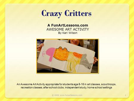 Crazy Critters A FunArtLessons.com AWESOME ART ACTIVITY By Kari Wilson 1 An Awesome Art Activity appropriate for students age 8-16 in art classes, scout.