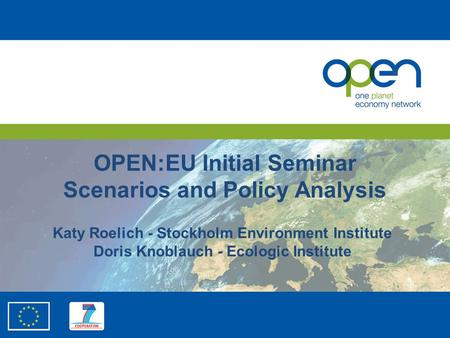 OPEN:EU Initial Seminar Scenarios and Policy Analysis Katy Roelich - Stockholm Environment Institute Doris Knoblauch - Ecologic Institute.