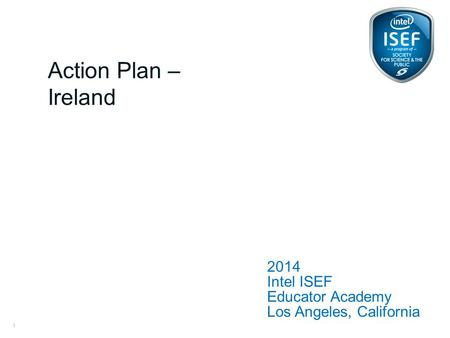 Intel ISEF Educator Academy Intel ® Education Programs 2014 Intel ISEF Educator Academy Los Angeles, California Action Plan – Ireland 1.