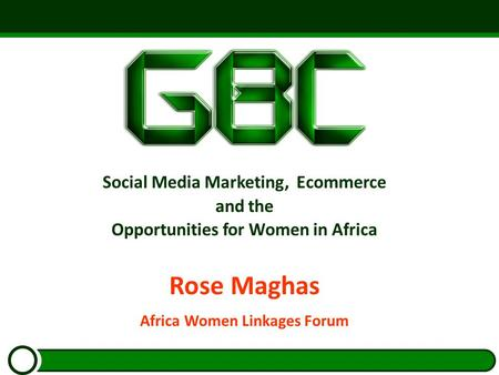 Social Media Marketing, Ecommerce and the Opportunities for Women in Africa Rose Maghas Africa Women Linkages Forum.