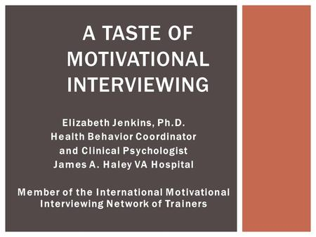 Elizabeth Jenkins, Ph.D. Health Behavior Coordinator and Clinical Psychologist James A. Haley VA Hospital Member of the International Motivational Interviewing.